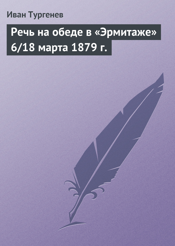 Иван Тургенев Речь на обеде в «Эрмитаже» 6/18 марта 1879 г. иван тургенев речь на обеде в эрмитаже 6 18 марта 1879 г