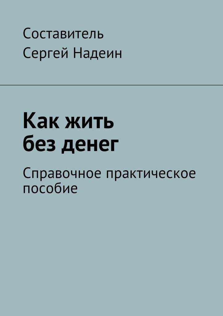 Сергей Евгеньевич Надеин Как жить без денег. Справочное практическое пособие цены онлайн