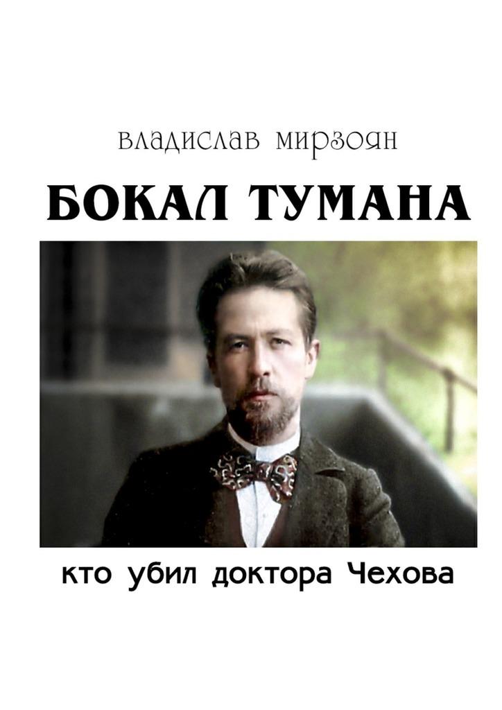 Владислав Михайлович Мирзоян Бокал тумана. Кто убил доктора Чехова владислав мирзоян дыра роман