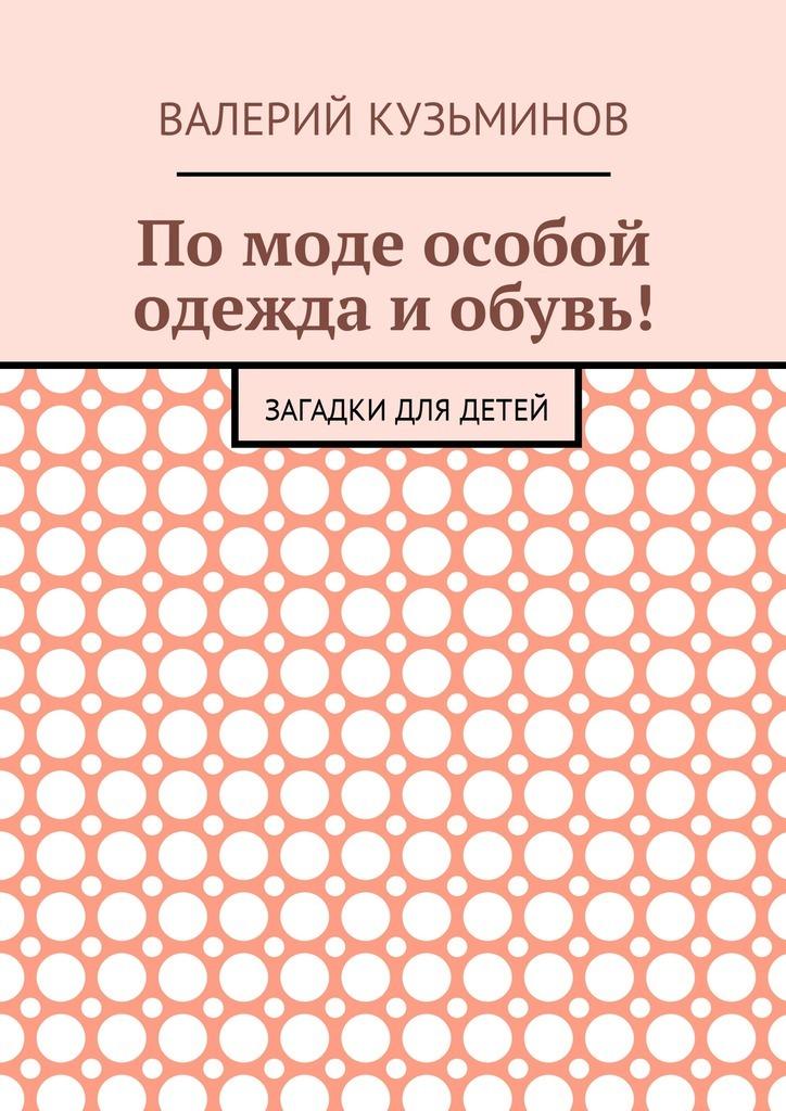 Валерий Васильевич Кузьминов Помоде особой одежда иобувь! Загадки для детей валерий кузьминов загадки с