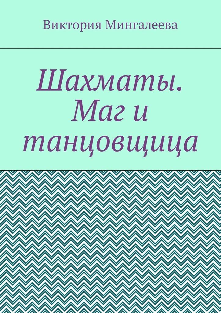 Виктория Мингалеева Шахматы. Маг и танцовщица виктория мингалеева захар ковалёв и