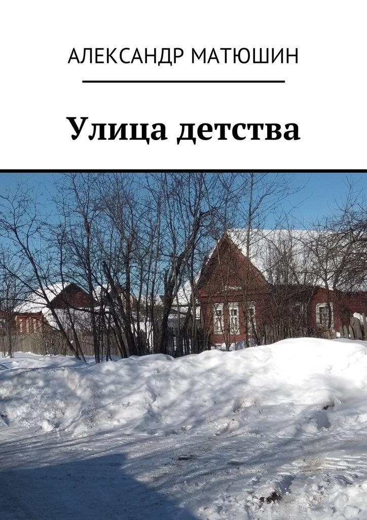 Александр Николаевич Матюшин Улица детства прекрасной женщине