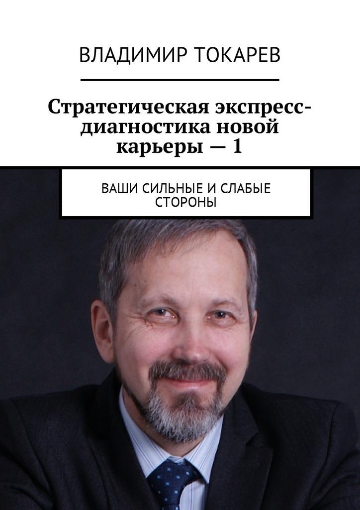 Владимир Токарев Стратегическая экспресс-диагностика новой карьеры–1. Ваши сильные и слабые стороны цены онлайн