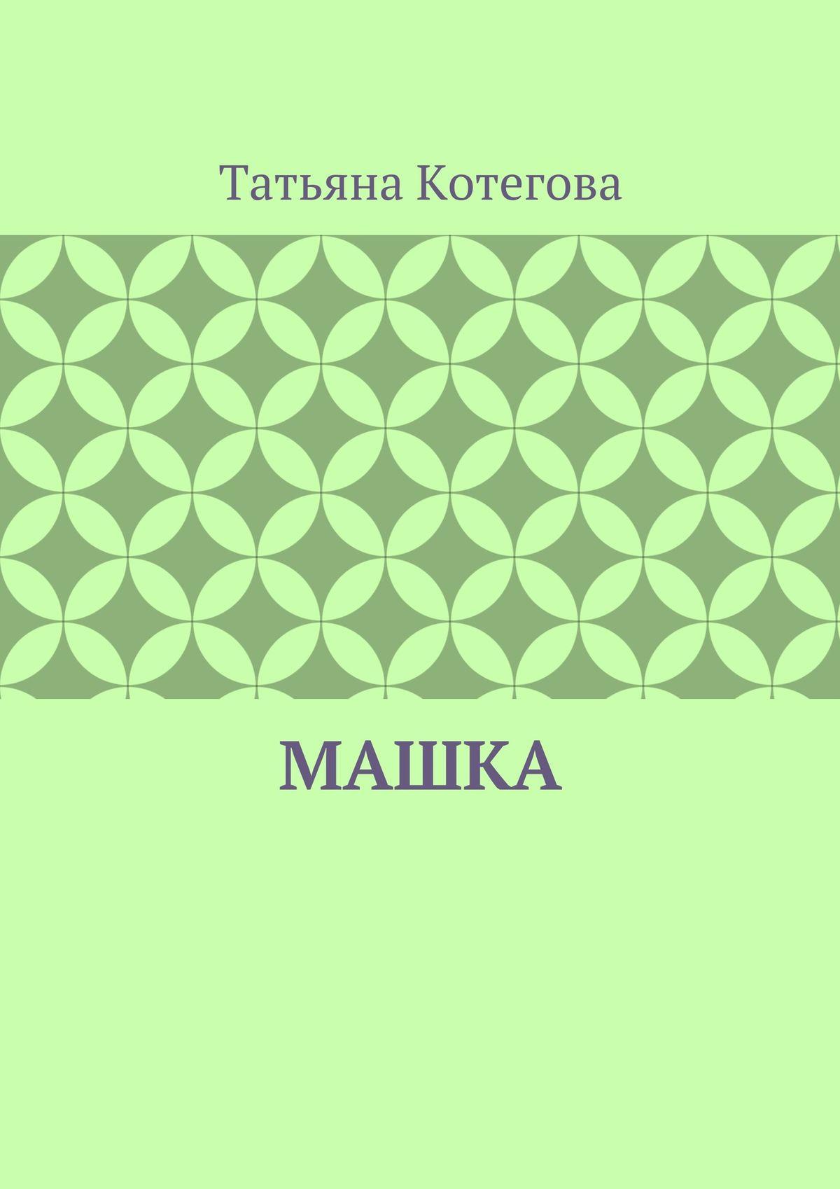 Татьяна Николаевна Котегова Машка татьяна котегова машка