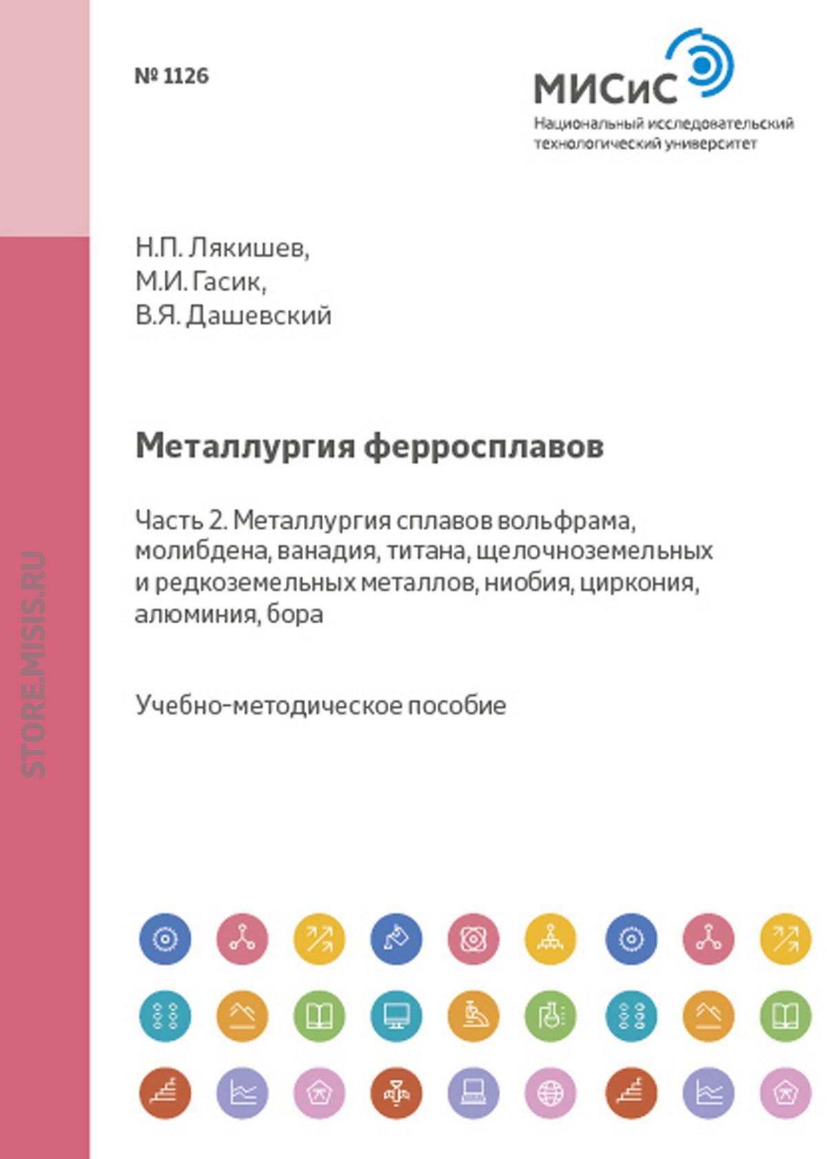 Николай Лякишев Металлургия ферросплавов. Часть 2. Металлургия сплавов вольфрама, молибдена, ванадия, титана, щелочноземельных и редкоземельных металлов, ниобия, циркония, алюминия, бора