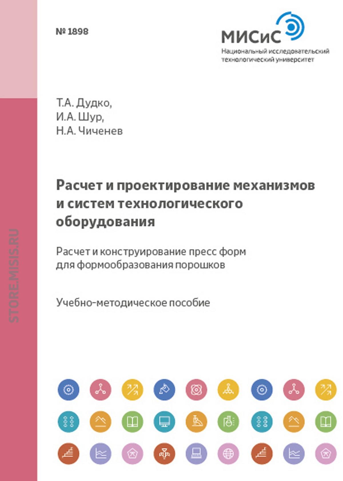 Н. А. Чиченев Расчет и проектирование механизмов и систем технологического оборудования. Расчет и конструирование пресс-форм для формообразования порошков