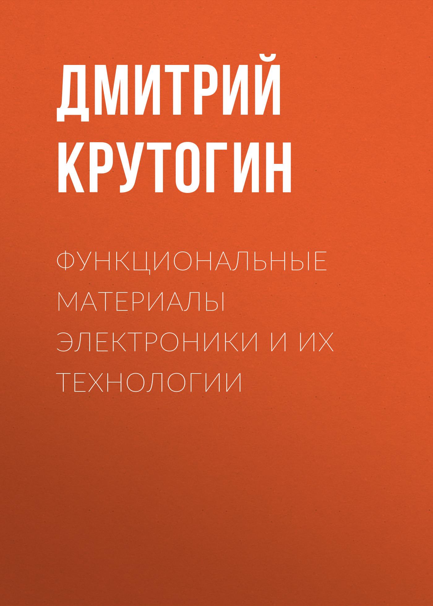 Дмитрий Крутогин Функциональные материалы электроники и их технологии п т орешкин физика полупроводников и диэлектриков