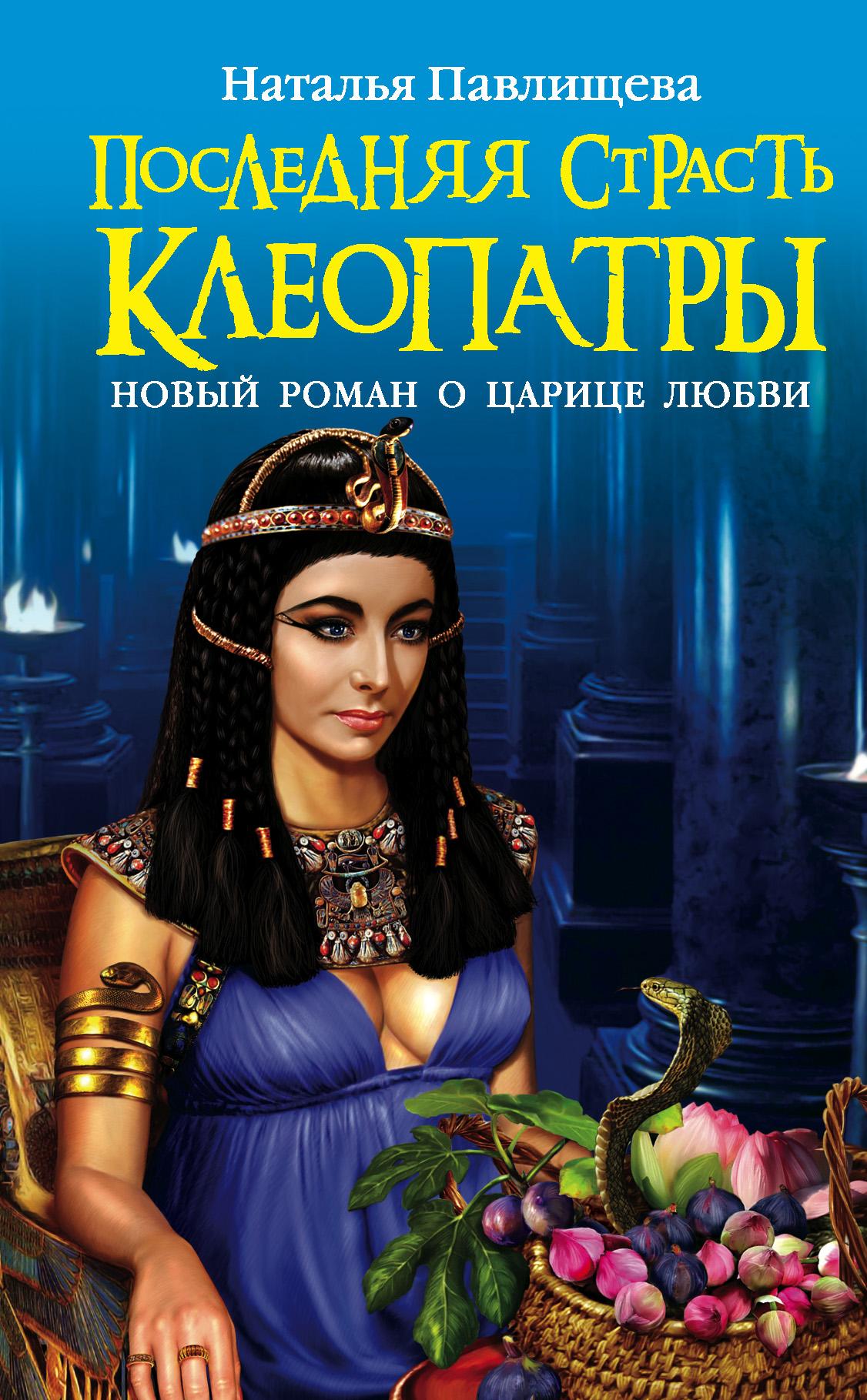 Последняя страсть Клеопатры. Новый роман о Царице любви ( Наталья Павлищева  )