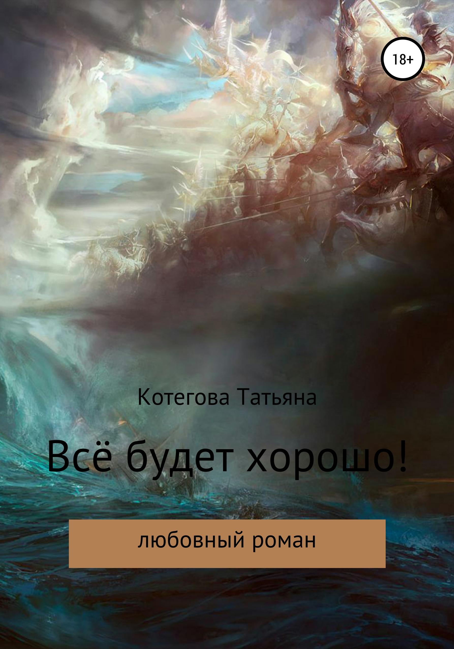 Татьяна Николаевна Котегова Всё будет хорошо! татьяна котегова машка