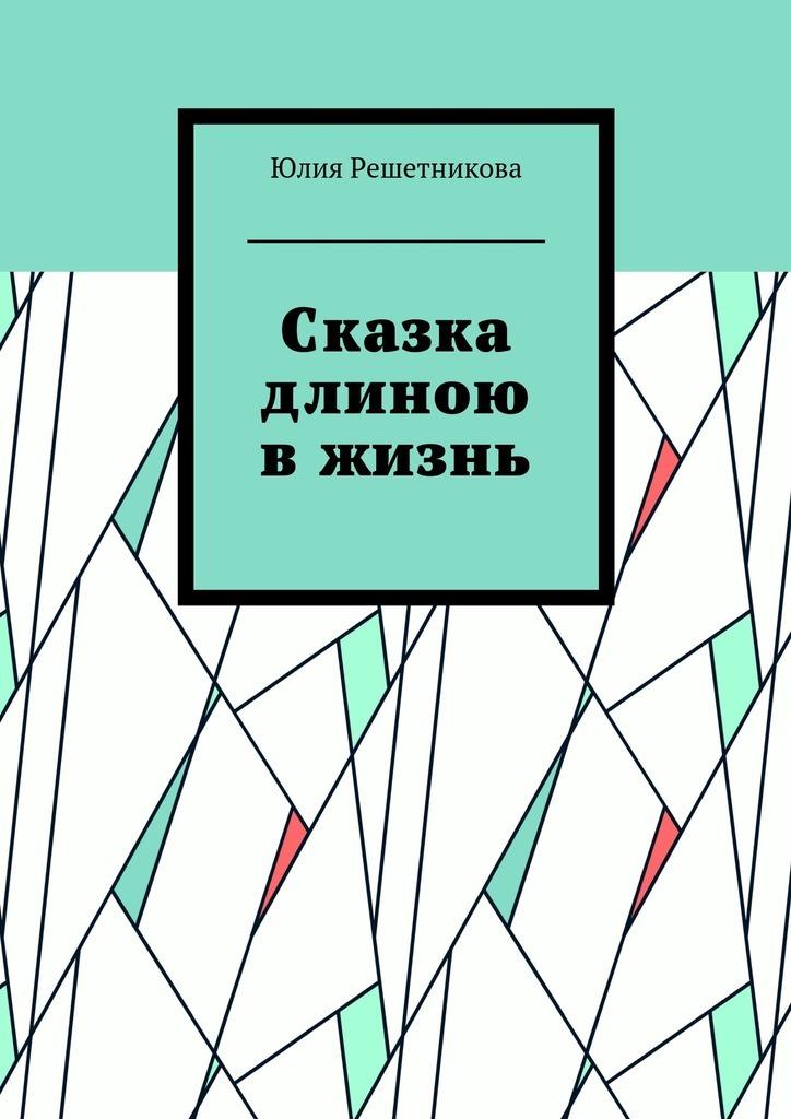 Юлия Решетникова Сказка длиною вжизнь