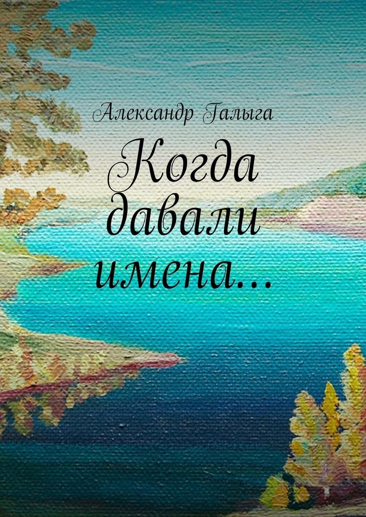 Александр Галыга Когда давали имена… цены