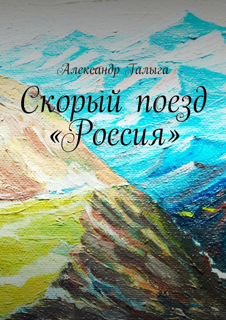 Александр Галыга Скорый поезд «Россия» гоникман э и живите долго
