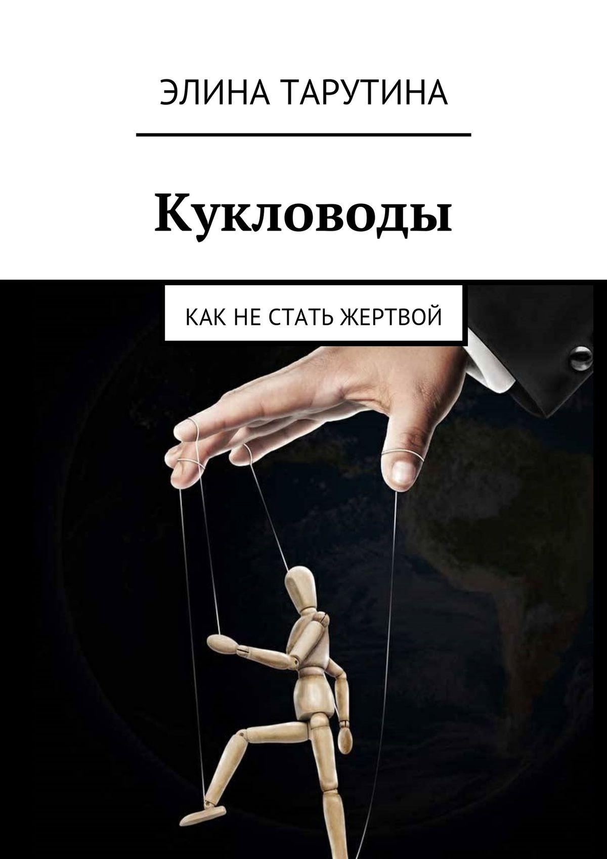 Элина Тарутина Кукловоды. Как нестать жертвой маргарита митрофанова как не стать жертвой манипуляции