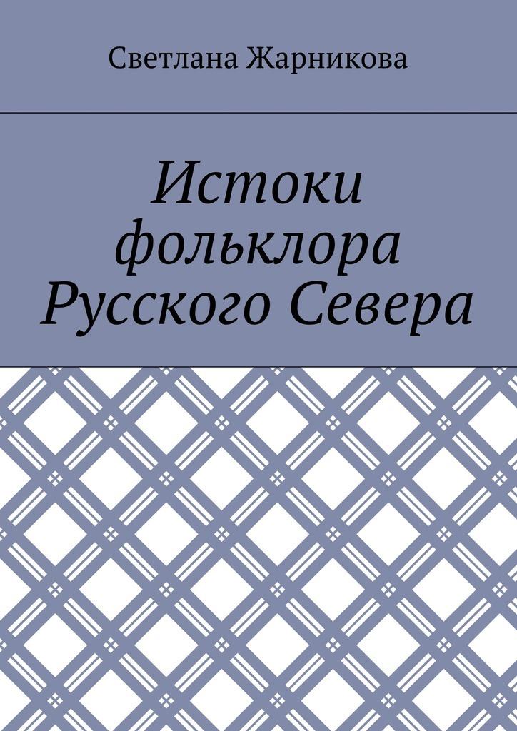 Светлана Васильевна Жарникова Истоки фольклора Русского Севера