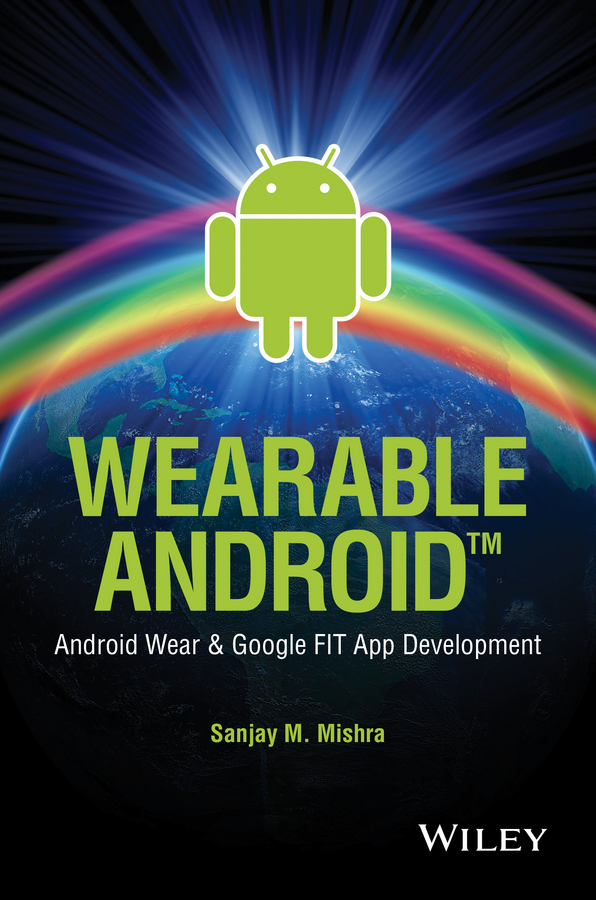 Sanjay Mishra M. Wearable Android. Android Wear and Google FIT App Development