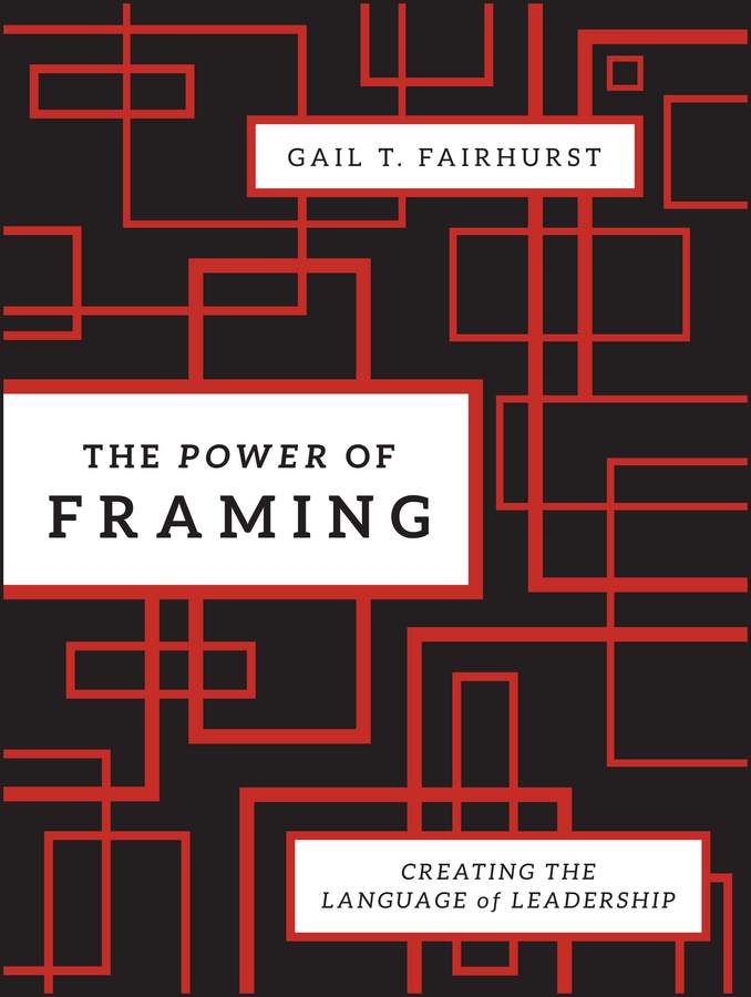 Gail Fairhurst T. The Power of Framing. Creating the Language of Leadership