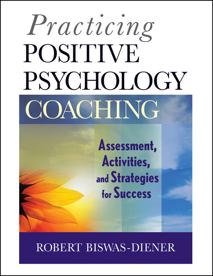 Robert Biswas-Diener Practicing Positive Psychology Coaching. Assessment, Activities and Strategies for Success gladeana mcmahon positive psychology for dummies