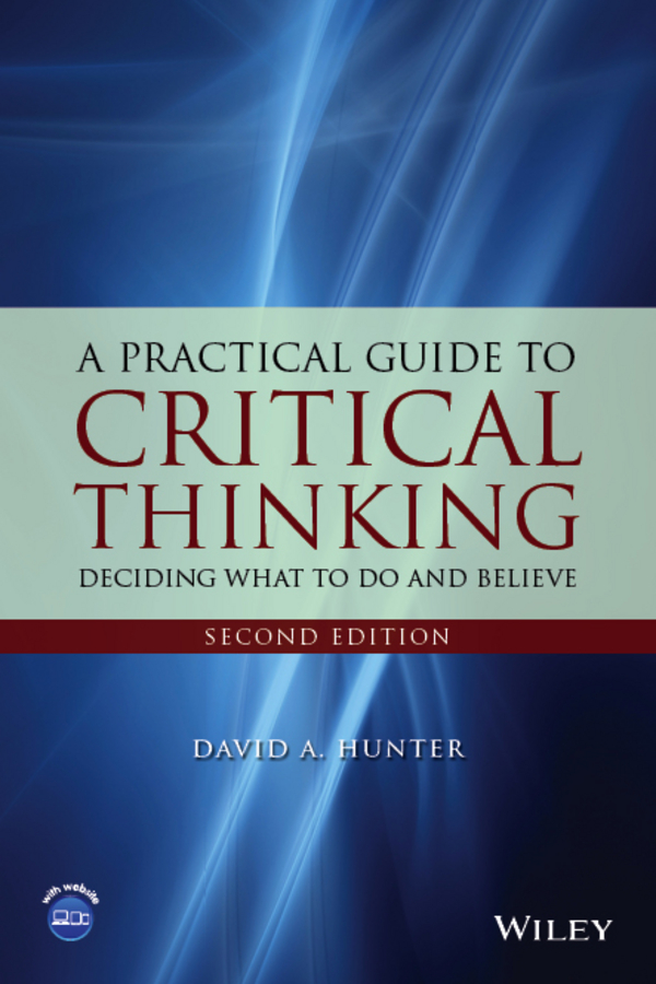 David Hunter A. A Practical Guide to Critical Thinking. Deciding What to Do and Believe richard l epstein the pocket guide to critical thinking fifth edition