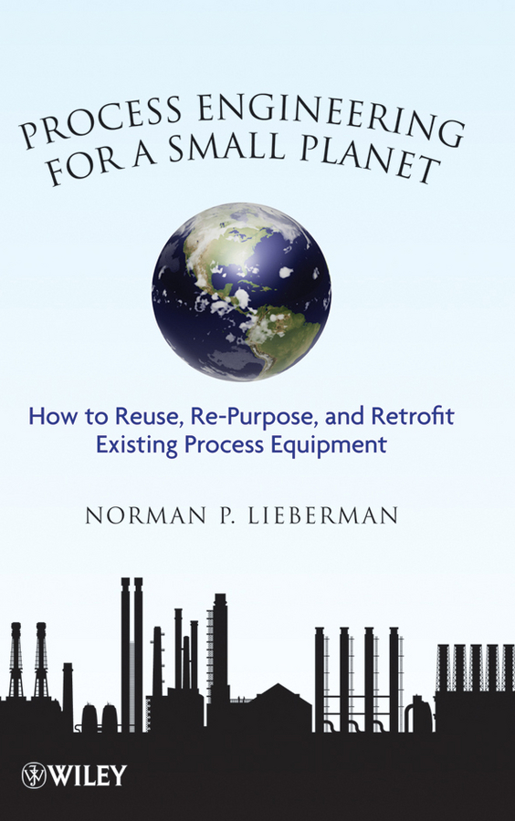 Norman Lieberman P. Process Engineering for a Small Planet. How to Reuse, Re-Purpose, and Retrofit Existing Process Equipment hydrocarbon