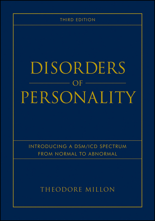 Theodore Millon Disorders of Personality. Introducing a DSM / ICD Spectrum from Normal to Abnormal