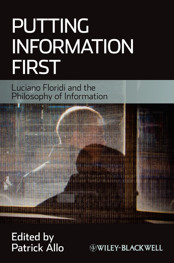 Patrick Allo Putting Information First. Luciano Floridi and the Philosophy of Information scharff robert c philosophy of technology the technological condition an anthology isbn 9781118722718