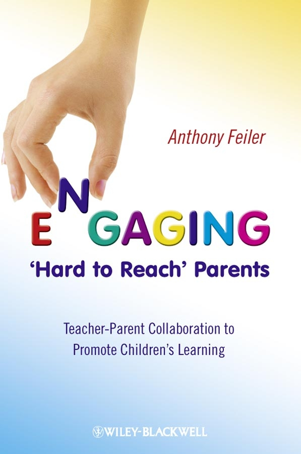 Anthony Feiler Engaging 'Hard to Reach' Parents. Teacher-Parent Collaboration to Promote Children's Learning exploring teacher student relationships with hermeneutic phenomenology