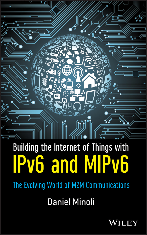 Daniel Minoli Building the Internet of Things with IPv6 and MIPv6. The Evolving World of M2M Communications