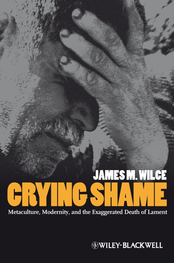 James Wilce M. Crying Shame. Metaculture, Modernity, and the Exaggerated Death of Lament antony and the johnsons antony and the johnsons the crying light