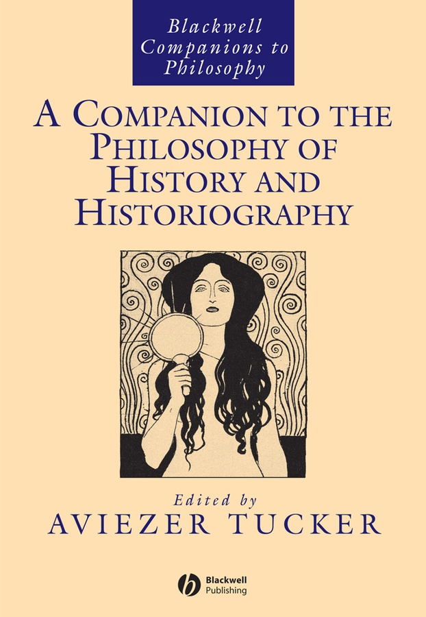 Aviezer Tucker A Companion to the Philosophy of History and Historiography hagberg garry l a companion to the philosophy of literature