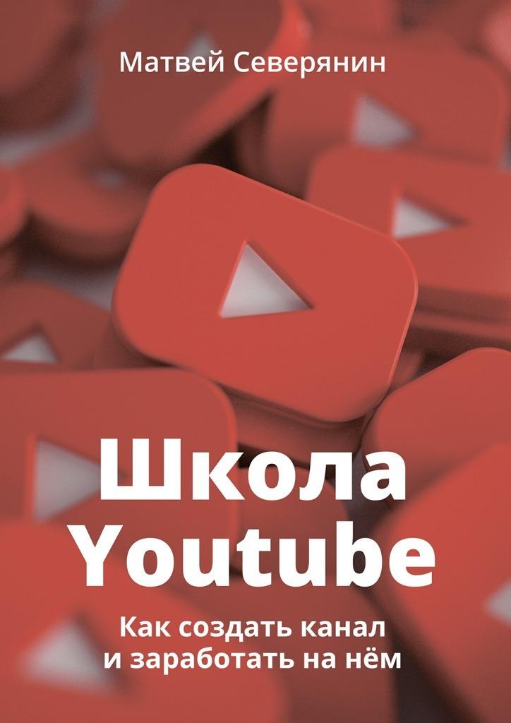 Матвей Северянин Школа YouTube. Как создать канал и заработать на нём матвей северянин как заработать на youtube пошаговое руководство