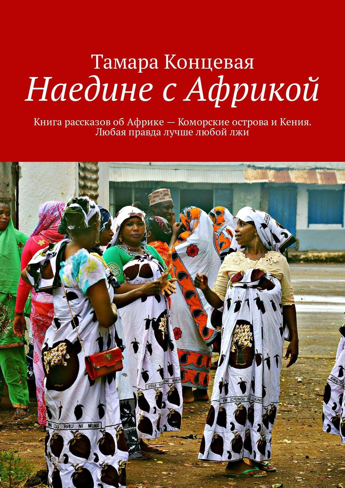 naedine s afrikoy kniga rasskazov ob afrike komorskie ostrova i keniya lyubaya pravda luchshe lyuboy lzhi