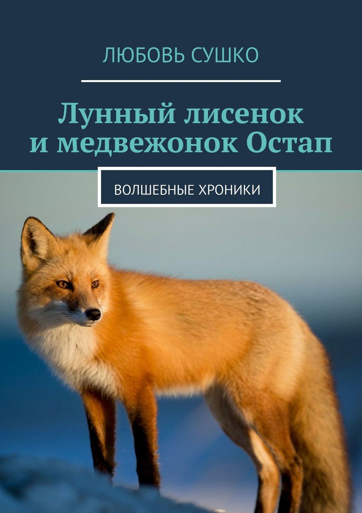 Любовь Сушко Лунный лисенок имедвежонок Остап. Волшебные хроники цена в Москве и Питере
