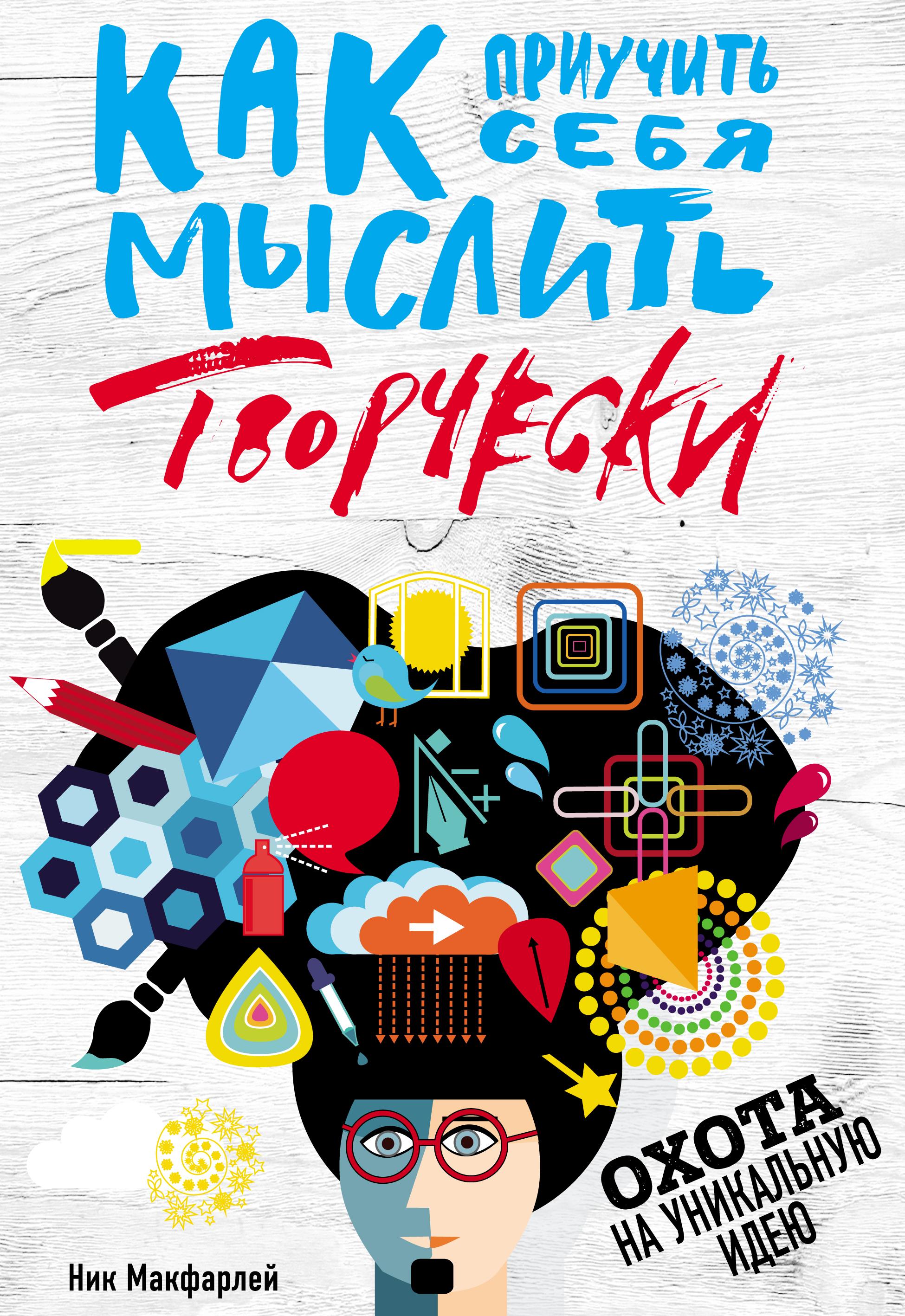 Ник Макфарлей Как приучить себя мыслить творчески, или Охота на уникальную идею полцарства за идею книга 4