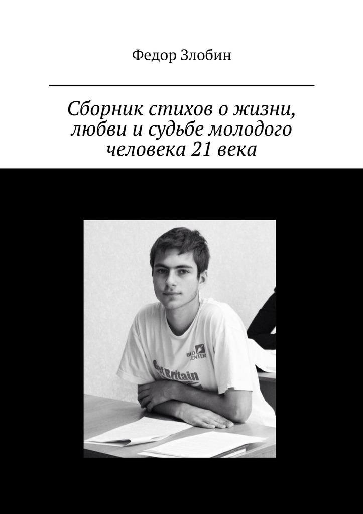 Федор Сергеевич Злобин Сборник стихов ожизни, любви исудьбе молодого человека 21века