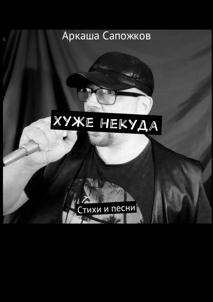 Аркаша Сапожков Хуже некуда. Стихи и песни любовь полякова стихи в стиле рок