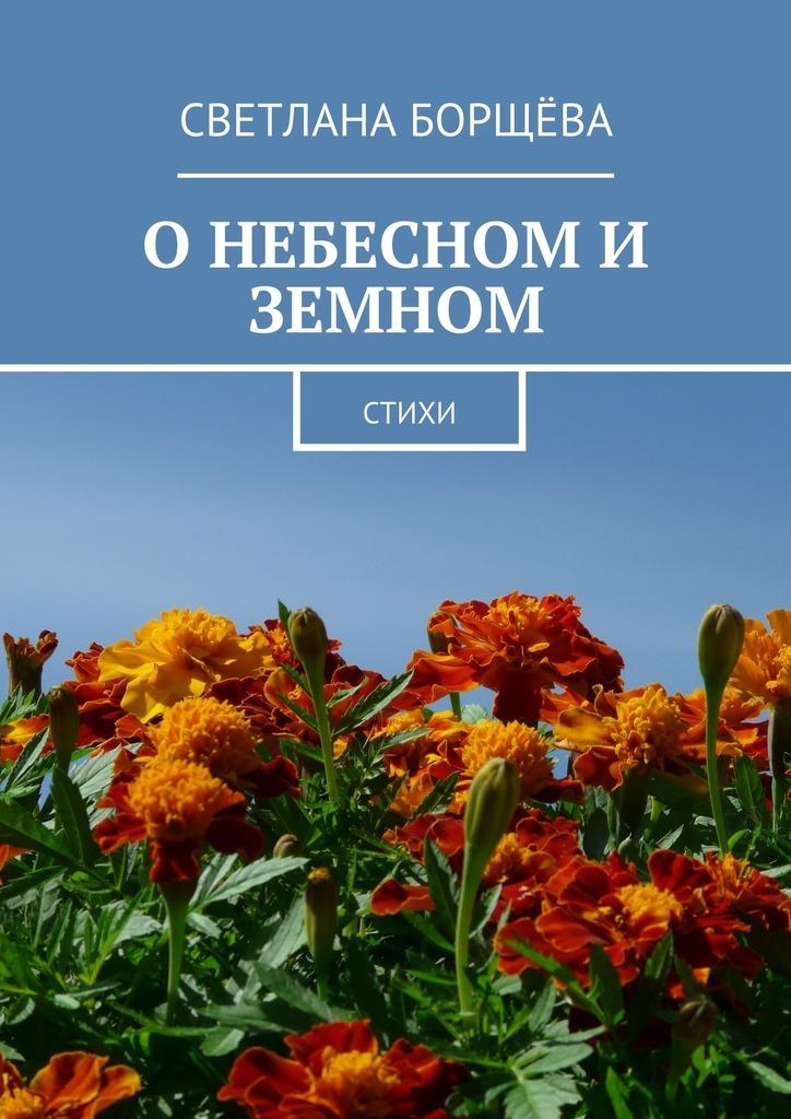 Светлана Борщёва О небесном и земном. Стихи бергольо х скорка а о небесном и о земном