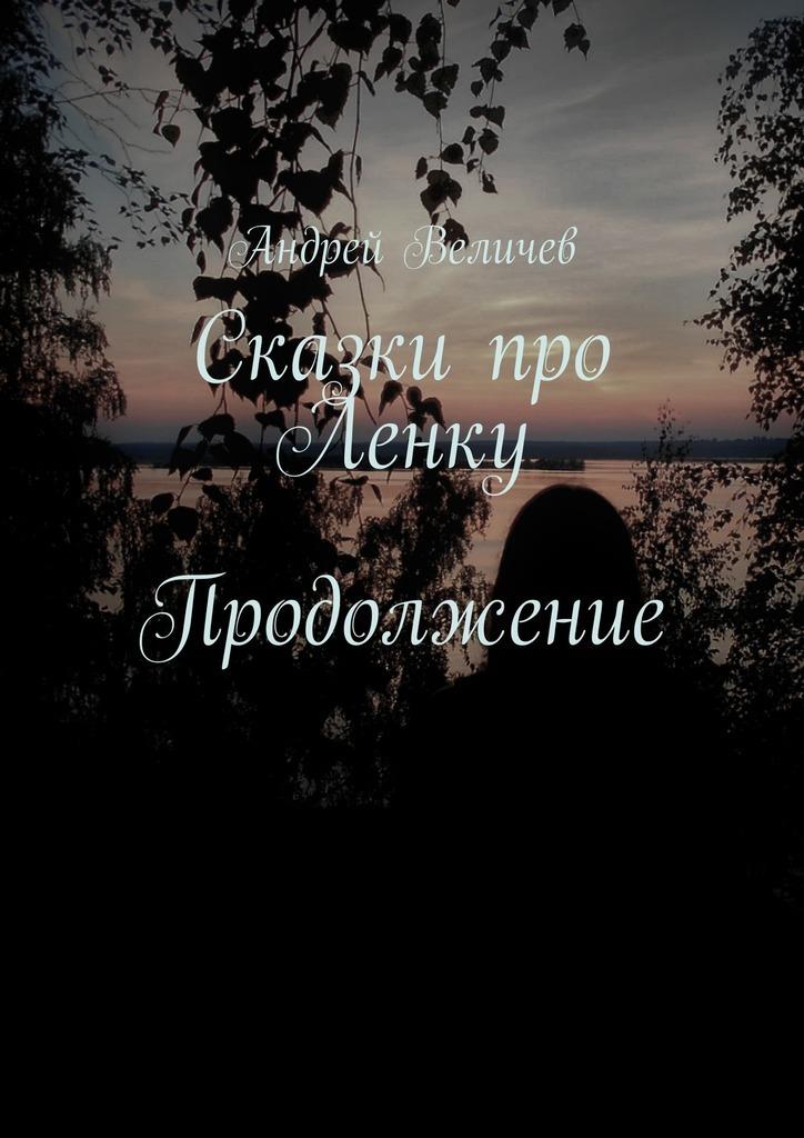 Андрей Величев Сказки про Ленку. Продолжение андрей величев сказки про ленку продолжение