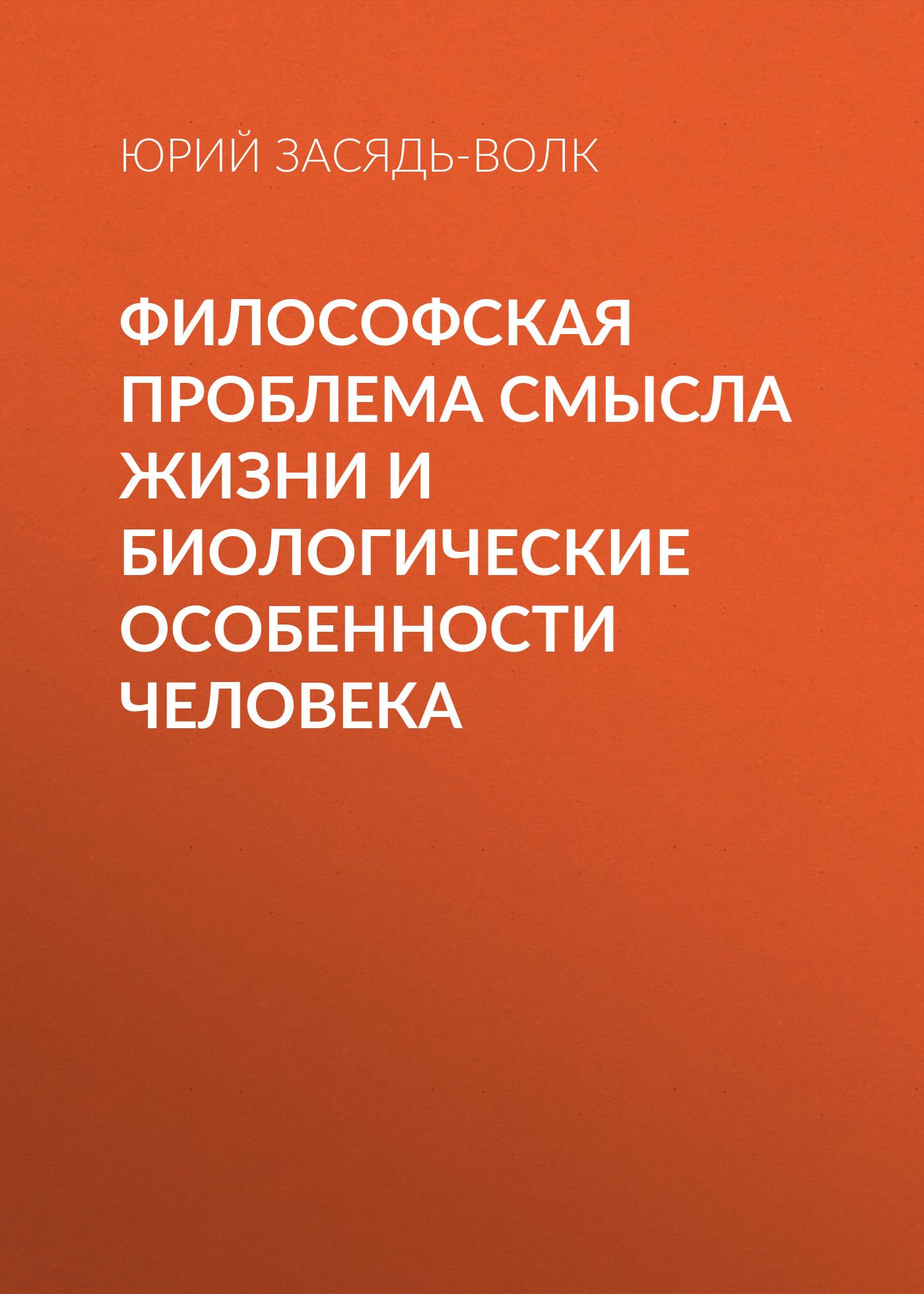Юрий Засядь-Волк Философская проблема смысла жизни и биологические особенности человека