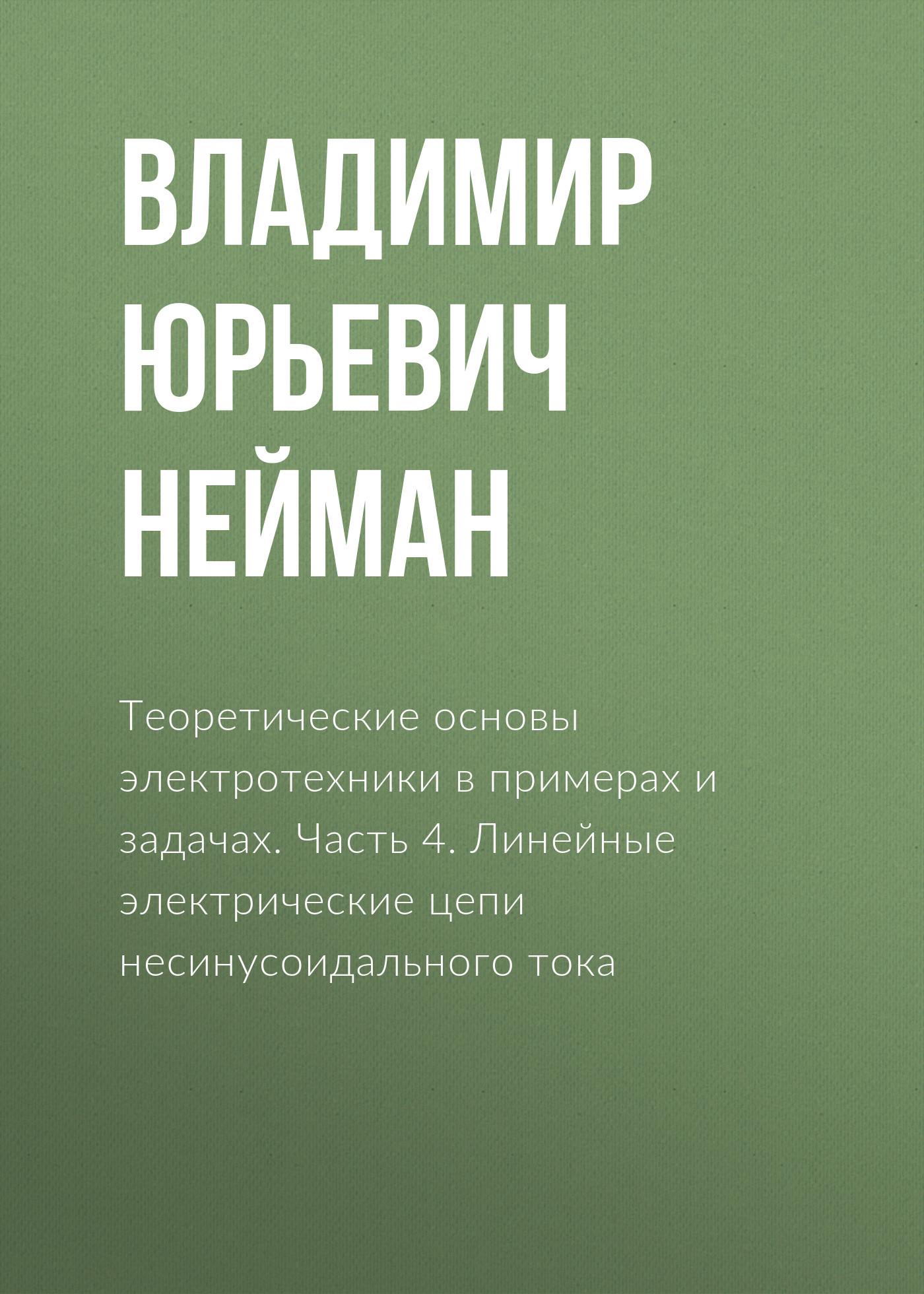 Владимир Юрьевич Нейман Теоретические основы электротехники в примерах и задачах. Часть 4. Линейные электрические цепи несинусоидального тока с а башарин в в федоров теоретические основы электротехники учебник isbn 978 5 7695 9453 3