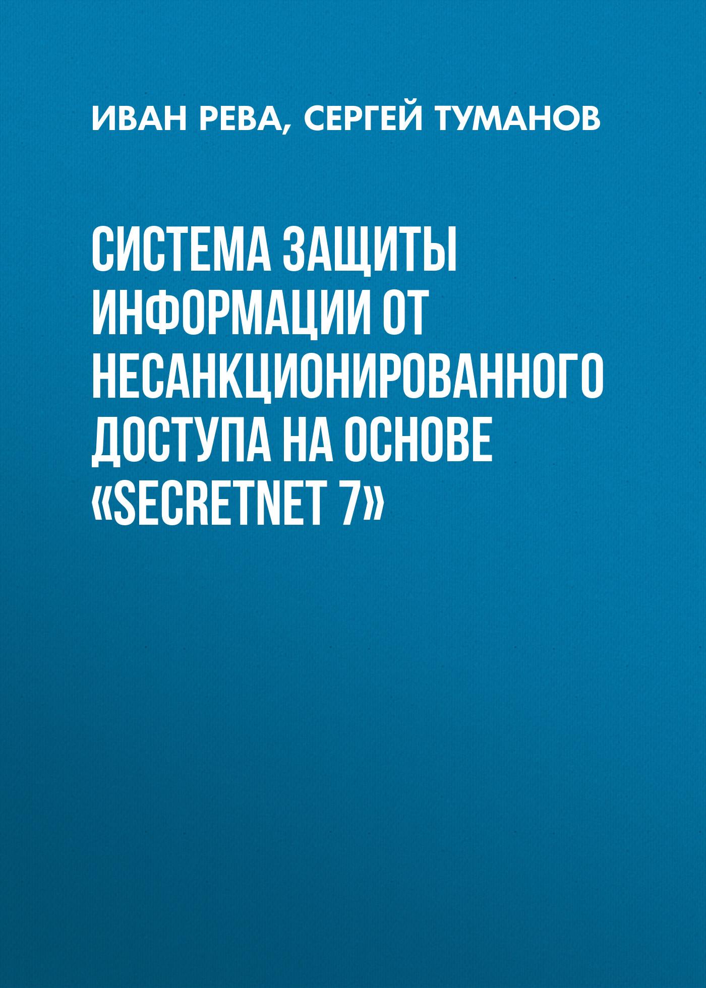 Иван Рева Система защиты информации от несанкционированного доступа на основе «SecretNet 7» андрей помешкин система защиты информации от несанкционированного доступа на основе программно аппаратного комплекса secret net 5 0