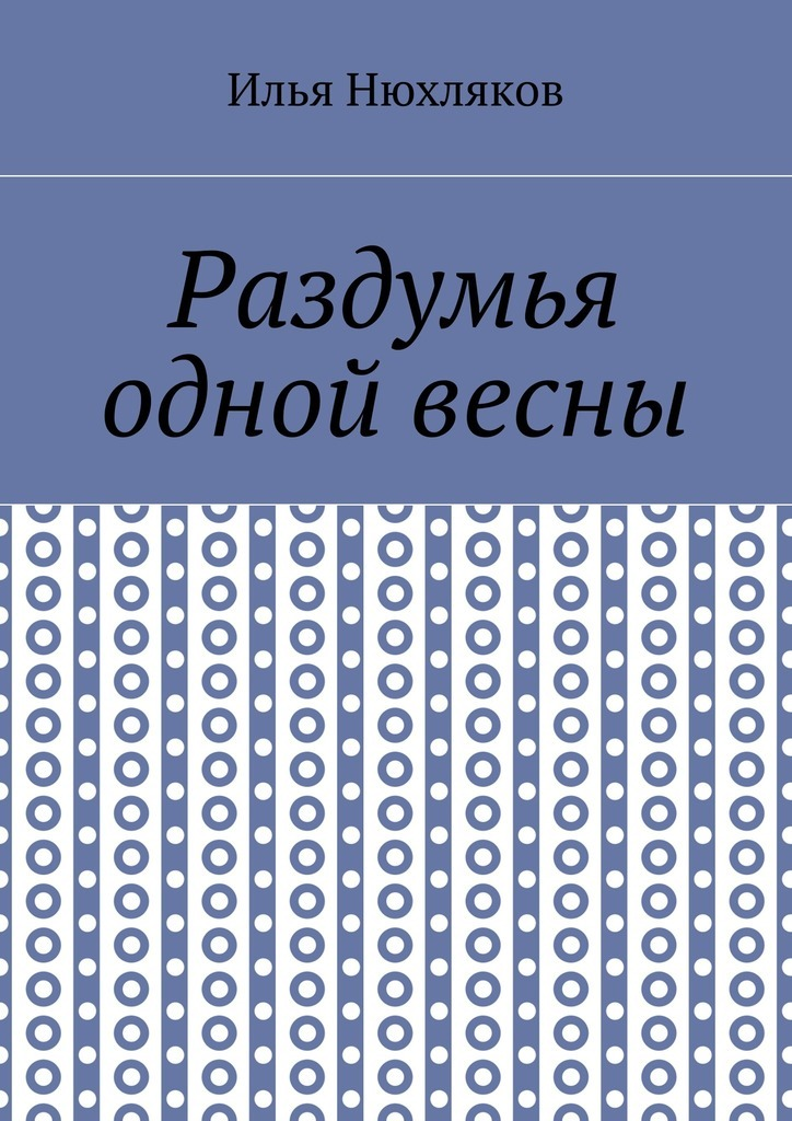 Илья Павлович Нюхляков Раздумья одной весны раздумья