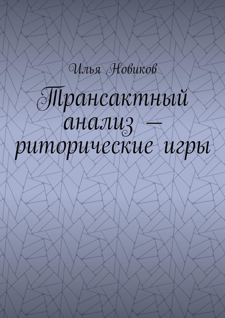 Илья Викторович Новиков Трансактный анализ – риторические игры новиков е б ах гусар я влюблена роман