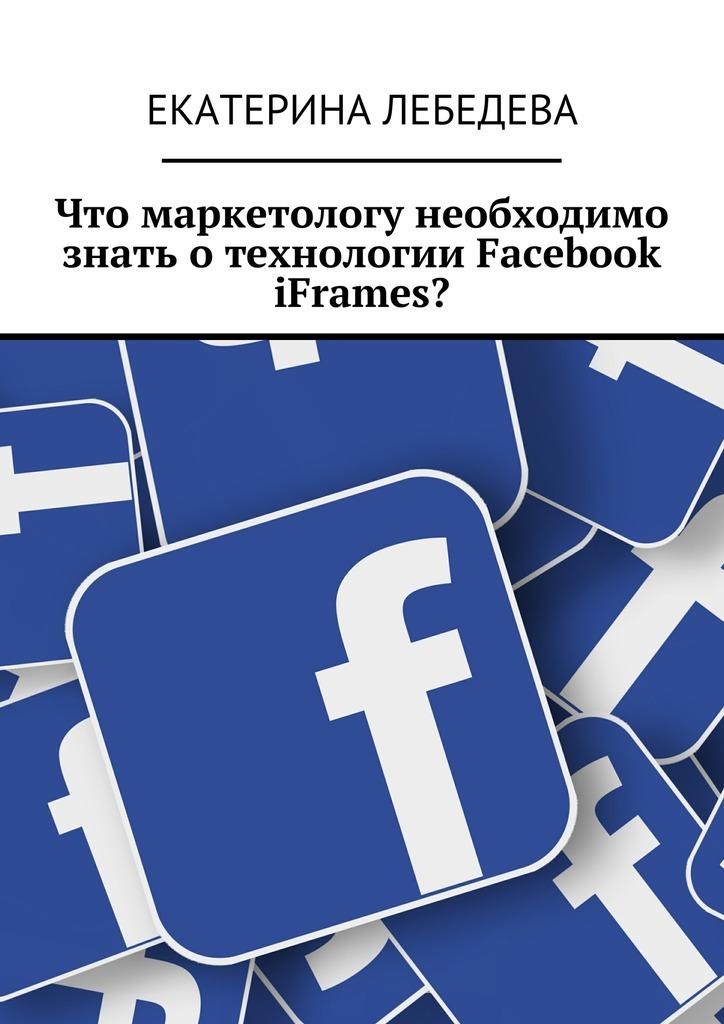 Екатерина Лебедева Что маркетологу необходимо знать отехнологии Facebook iFrames? екатерина лебедева способы заработка всети