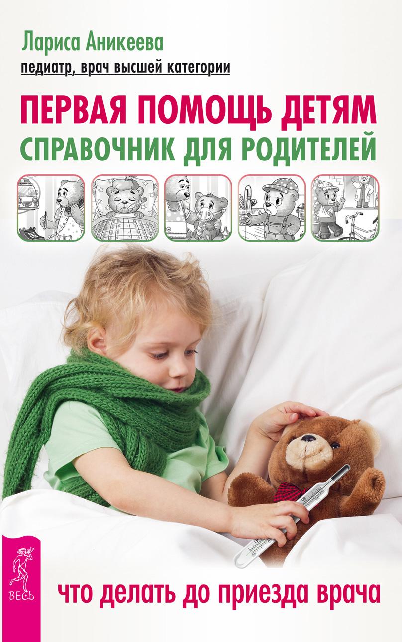 Лариса Аникеева Первая помощь детям. Справочник для родителей. Что делать до приезда врача