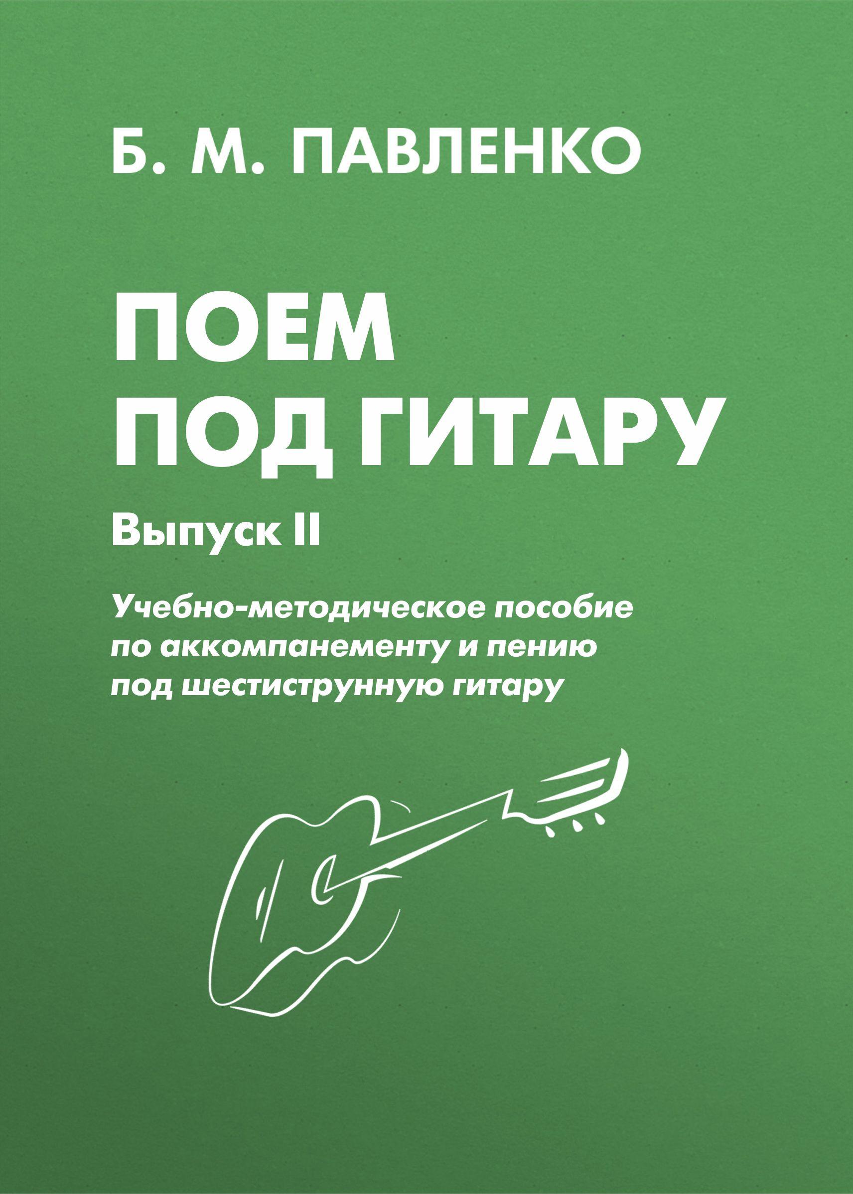 Б. М. Павленко Поем под гитару. Учебно-методическое пособие по аккомпанементу и пению под шестиструнную гитару. Выпуск II б м павленко самоучитель игры на шестиструнной гитаре аккорды аккомпанемент и пение под гитару