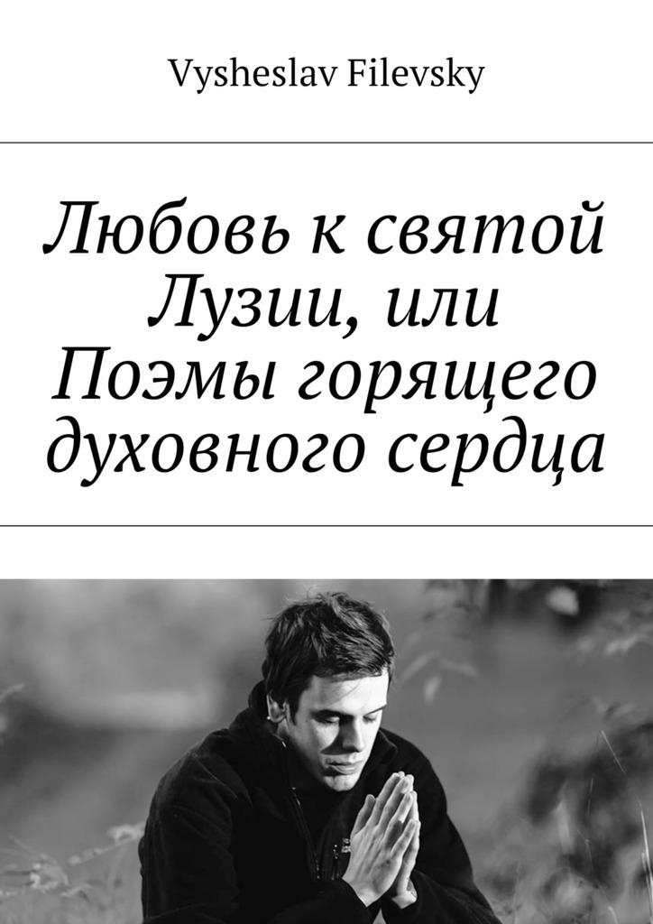 Любовь к святой Лузии, или Поэмы горящего духовного сердца_Vysheslav Filevsky