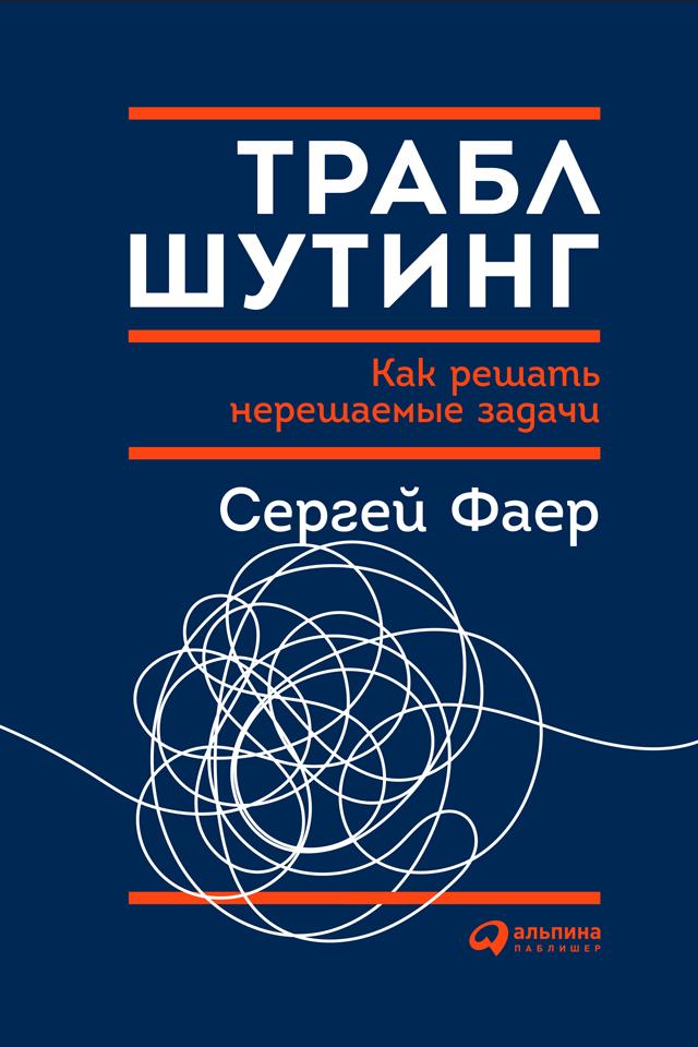 Сергей Фаер Траблшутинг: Как решать нерешаемые задачи, посмотрев на проблему с другой стороны сергей фаер 0 траблшутинг как решать нерешаемые задачи посмотрев на проблему с другой стороны