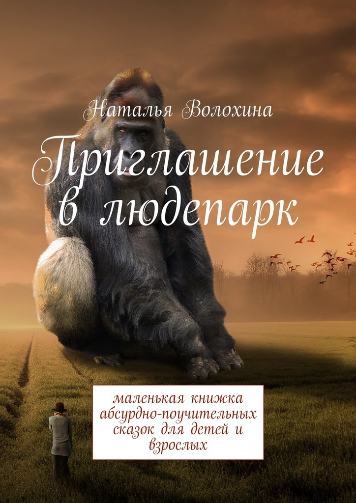 Наталья Волохина Приглашение в людепарк. Маленькая книжка абсурдно-поучительных сказок для детейи взрослых