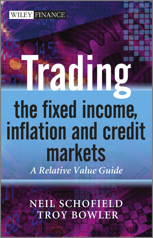 Schofield Neil C. Trading the Fixed Income, Inflation and Credit Markets. A Relative Value Guide