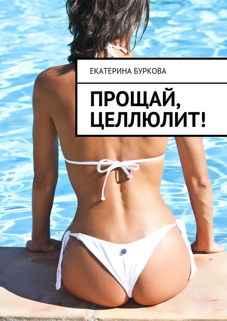 Екатерина Буркова Прощай, целлюлит! екатерина буркова прощай целлюлит isbn 9785449089380